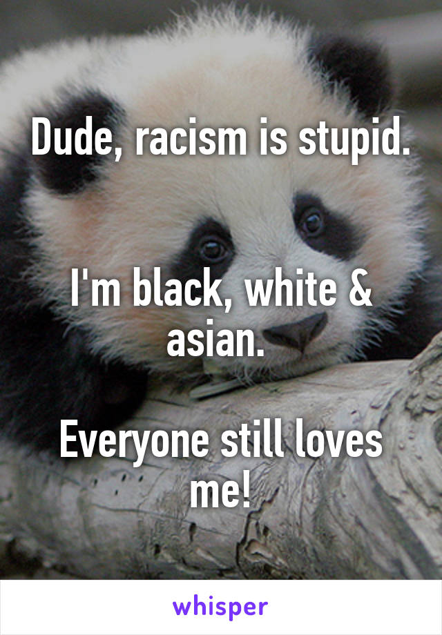 Dude, racism is stupid.   I'm black, white & asian.   Everyone still loves me!