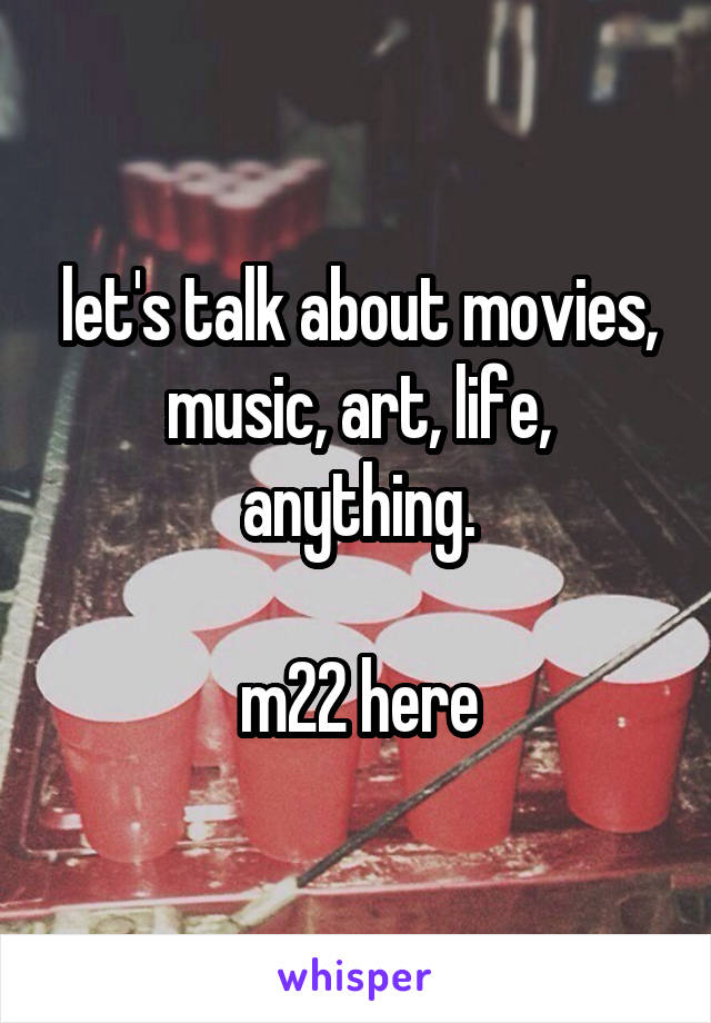 let's talk about movies, music, art, life, anything.  m22 here