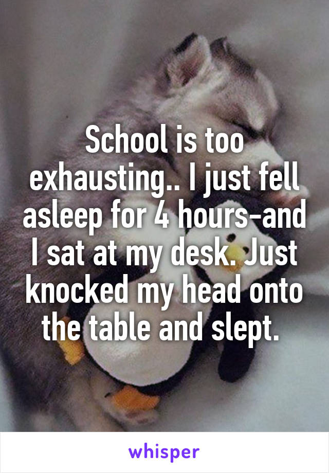 School is too exhausting.. I just fell asleep for 4 hours-and I sat at my desk. Just knocked my head onto the table and slept.