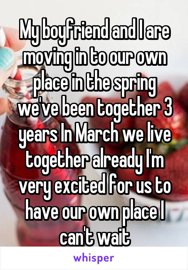My boyfriend and I are moving in to our own place in the spring we've been together 3 years In March we live together already I'm very excited for us to have our own place I can't wait
