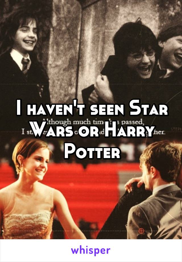 I haven't seen Star Wars or Harry Potter