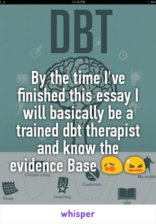 By the time I've finished this essay I will basically be a trained dbt therapist and know the evidence Base 😩😫