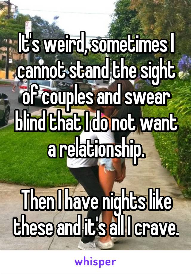 It's weird, sometimes I cannot stand the sight of couples and swear blind that I do not want a relationship.  Then I have nights like these and it's all I crave.