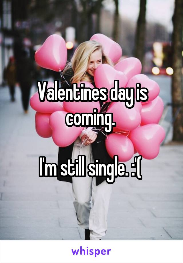 Valentines day is coming.   I'm still single. :'(