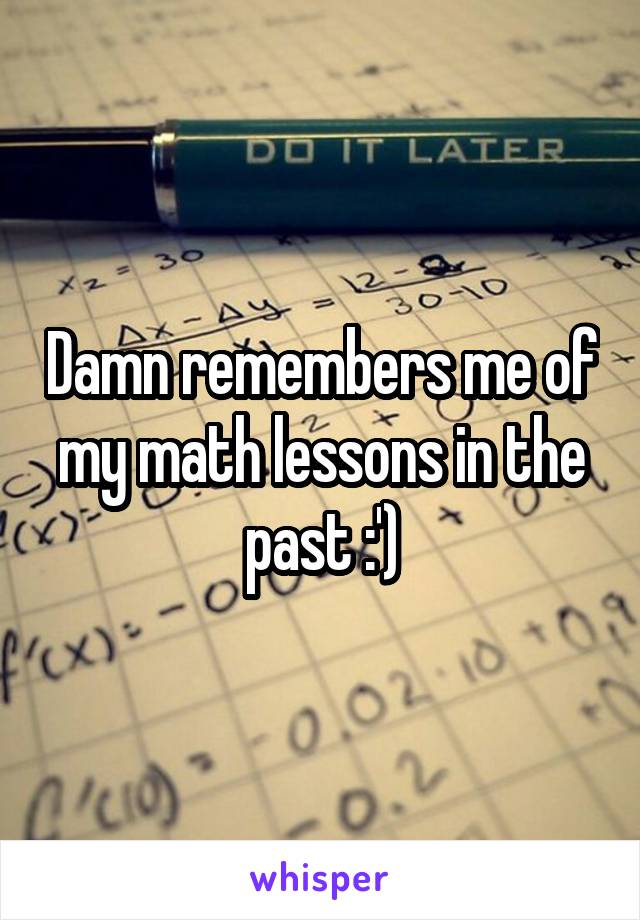 Damn remembers me of my math lessons in the past :')