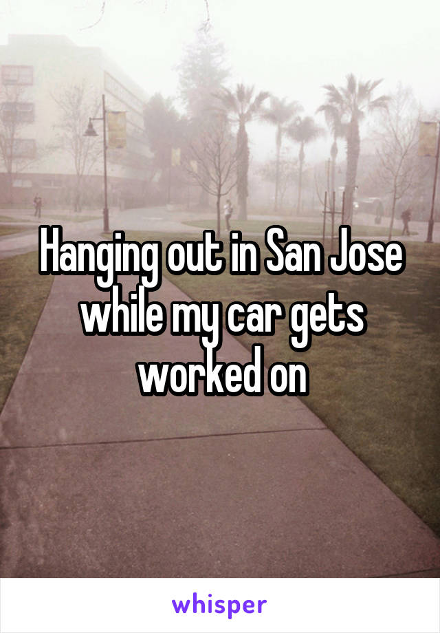 Hanging out in San Jose while my car gets worked on
