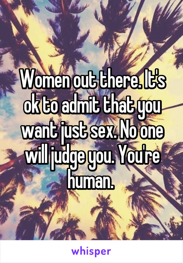 Women out there. It's ok to admit that you want just sex. No one will judge you. You're human.
