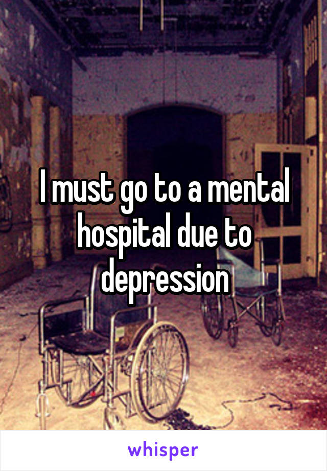 I must go to a mental hospital due to depression
