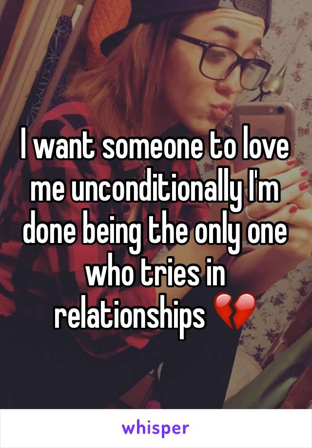 I want someone to love me unconditionally I'm done being the only one who tries in relationships 💔