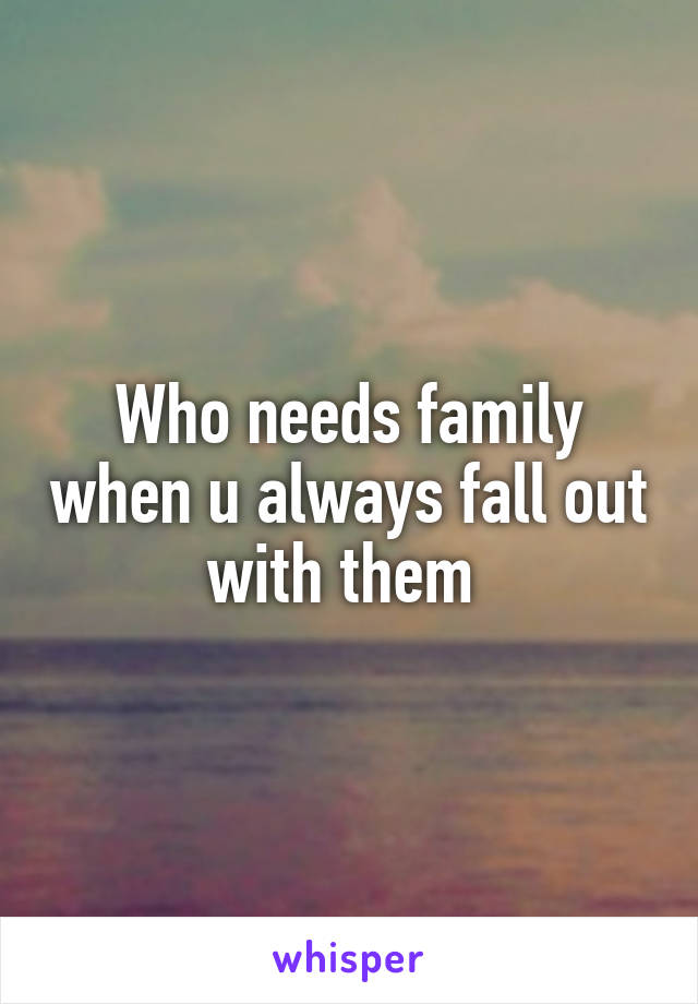 Who needs family when u always fall out with them