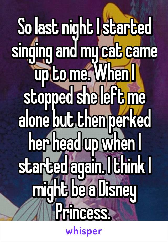So last night I started singing and my cat came up to me. When I stopped she left me alone but then perked her head up when I started again. I think I might be a Disney Princess.