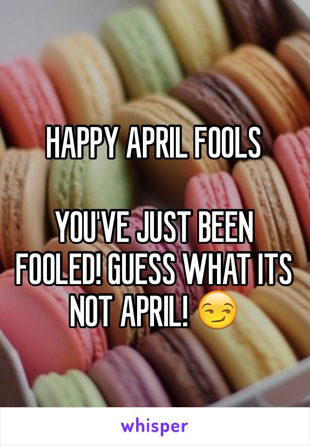 HAPPY APRIL FOOLS   YOU'VE JUST BEEN FOOLED! GUESS WHAT ITS NOT APRIL! 😏