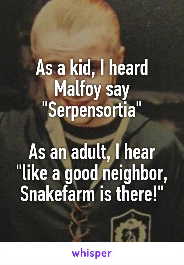 """As a kid, I heard Malfoy say """"Serpensortia""""  As an adult, I hear """"like a good neighbor, Snakefarm is there!"""""""