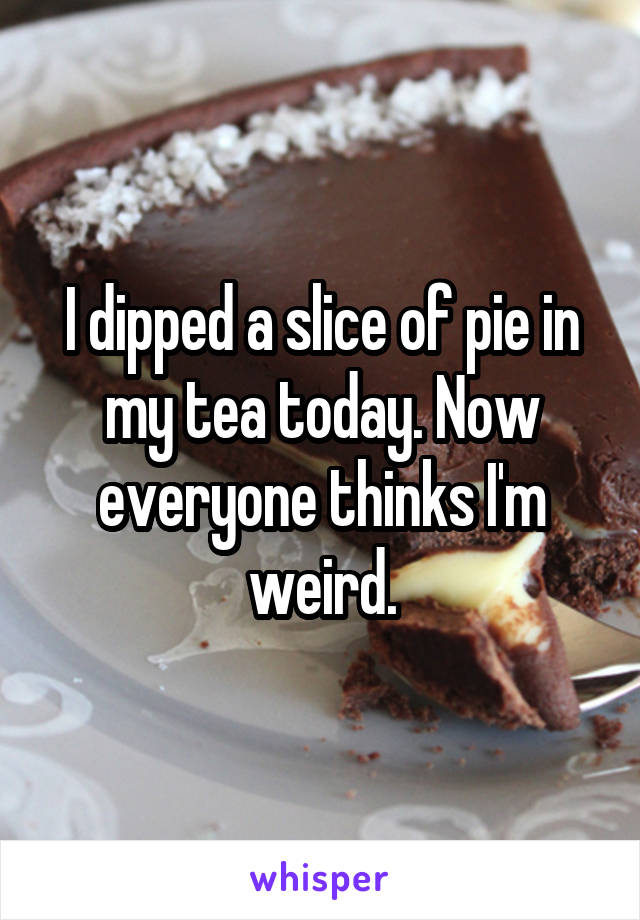 I dipped a slice of pie in my tea today. Now everyone thinks I'm weird.