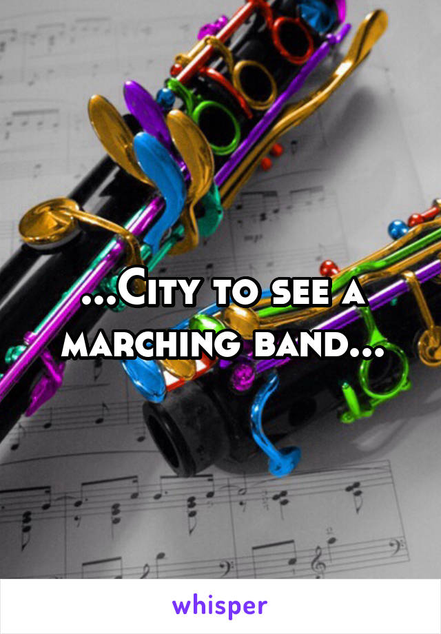 ...City to see a marching band...