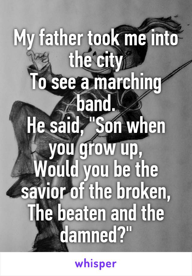 """My father took me into the city To see a marching band. He said, """"Son when you grow up, Would you be the savior of the broken, The beaten and the damned?"""""""