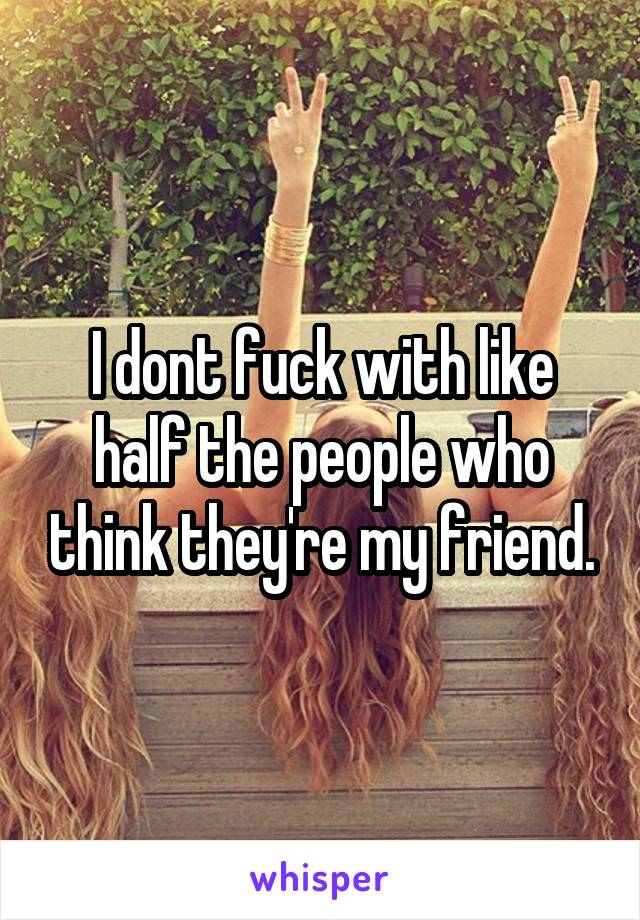 I dont fuck with like half the people who think they're my friend.
