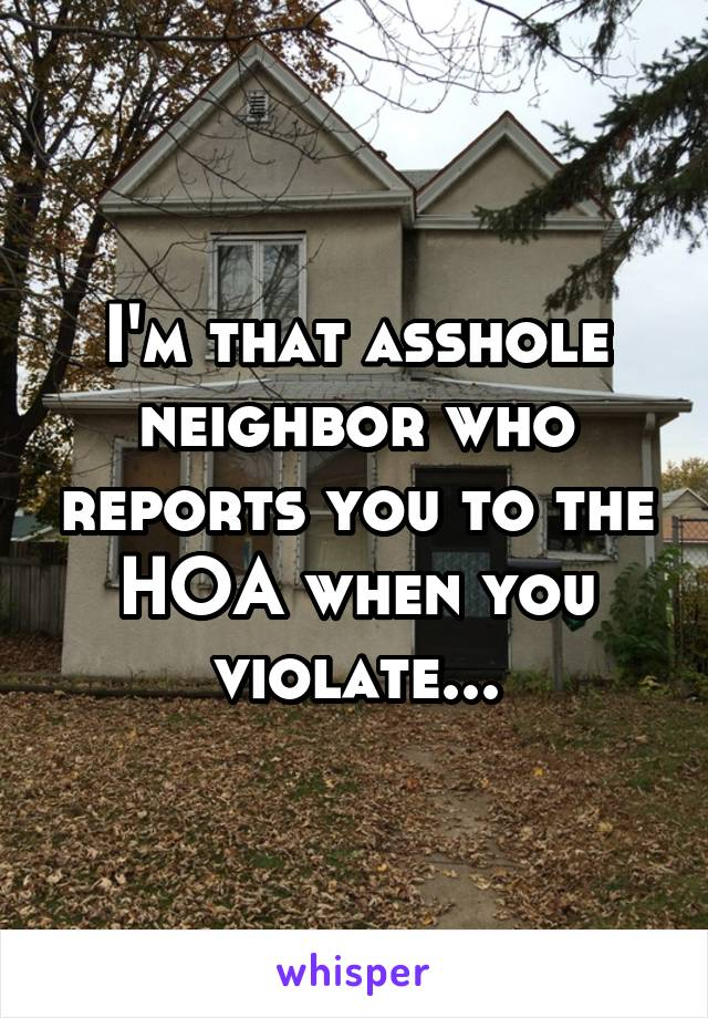 I'm that asshole neighbor who reports you to the HOA when you violate...