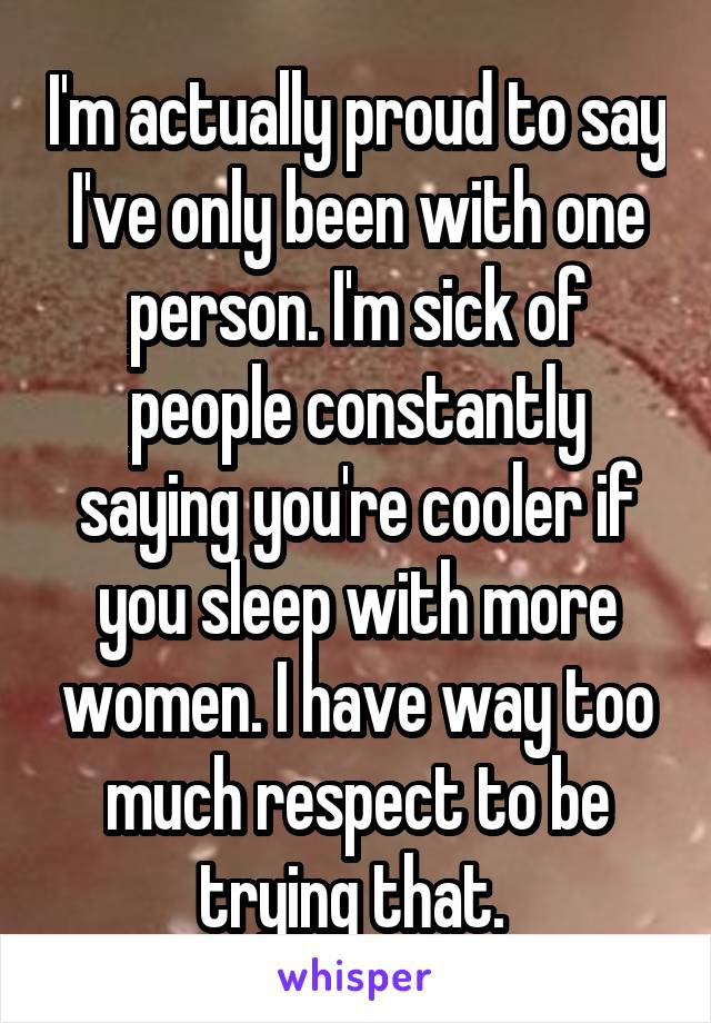 I'm actually proud to say I've only been with one person. I'm sick of people constantly saying you're cooler if you sleep with more women. I have way too much respect to be trying that.