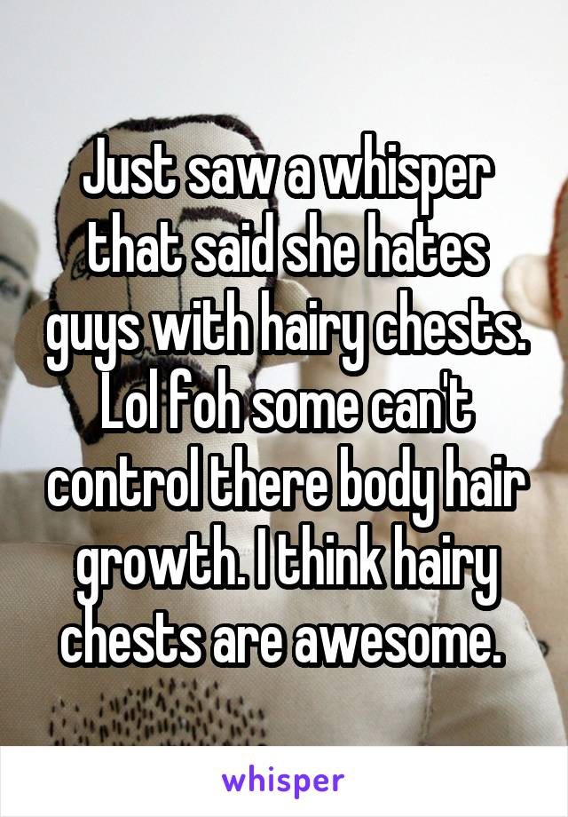 Just saw a whisper that said she hates guys with hairy chests. Lol foh some can't control there body hair growth. I think hairy chests are awesome.