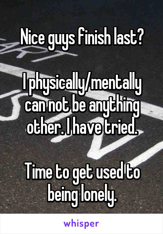 Nice guys finish last?  I physically/mentally can not be anything other. I have tried.  Time to get used to being lonely.
