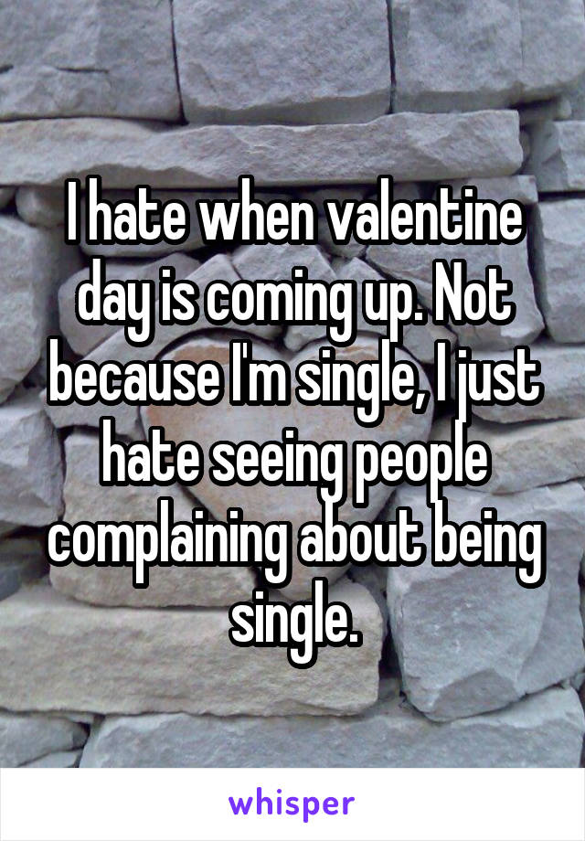 I hate when valentine day is coming up. Not because I'm single, I just hate seeing people complaining about being single.