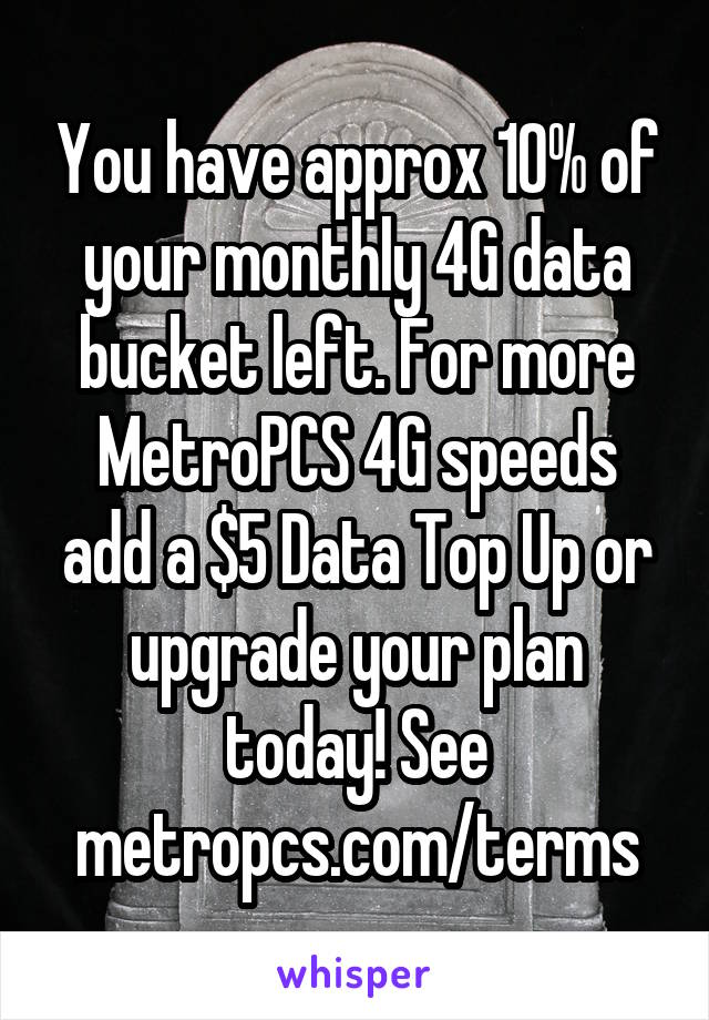 You have approx 10% of your monthly 4G data bucket left  For more