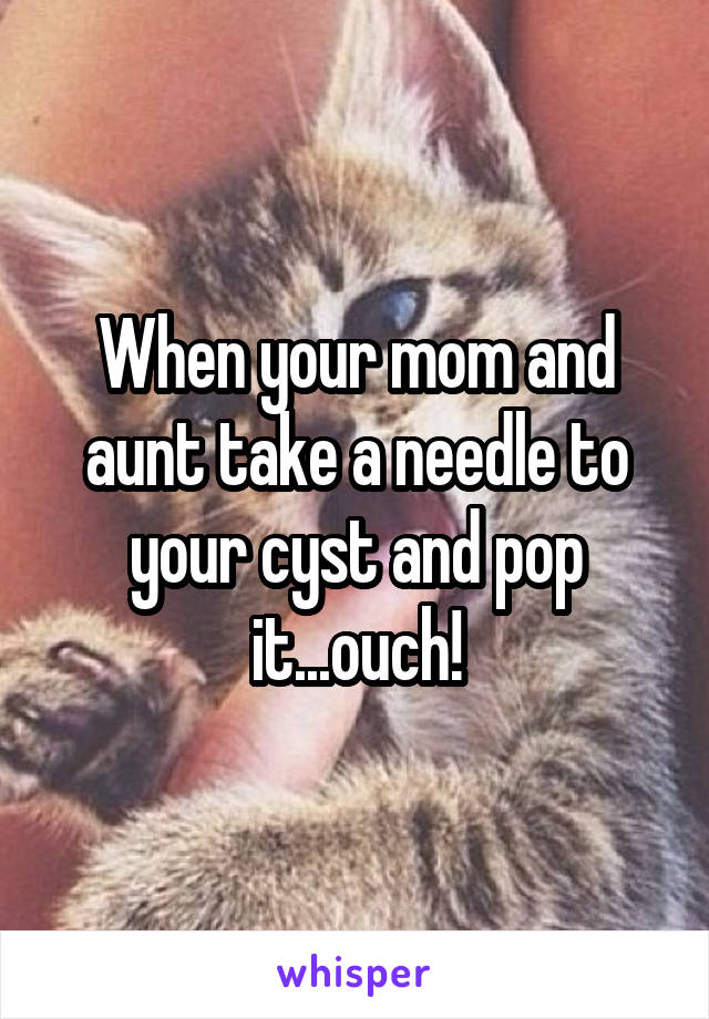 When your mom and aunt take a needle to your cyst and pop it...ouch!