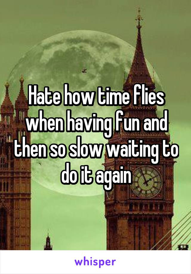 Hate how time flies when having fun and then so slow waiting to do it again