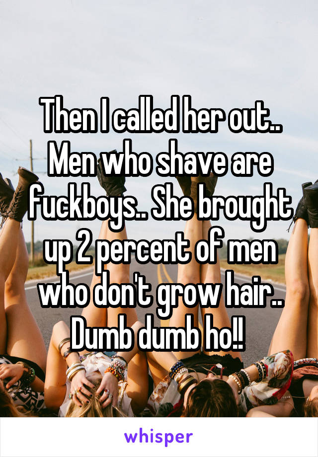 Then I called her out.. Men who shave are fuckboys.. She brought up 2 percent of men who don't grow hair.. Dumb dumb ho!!