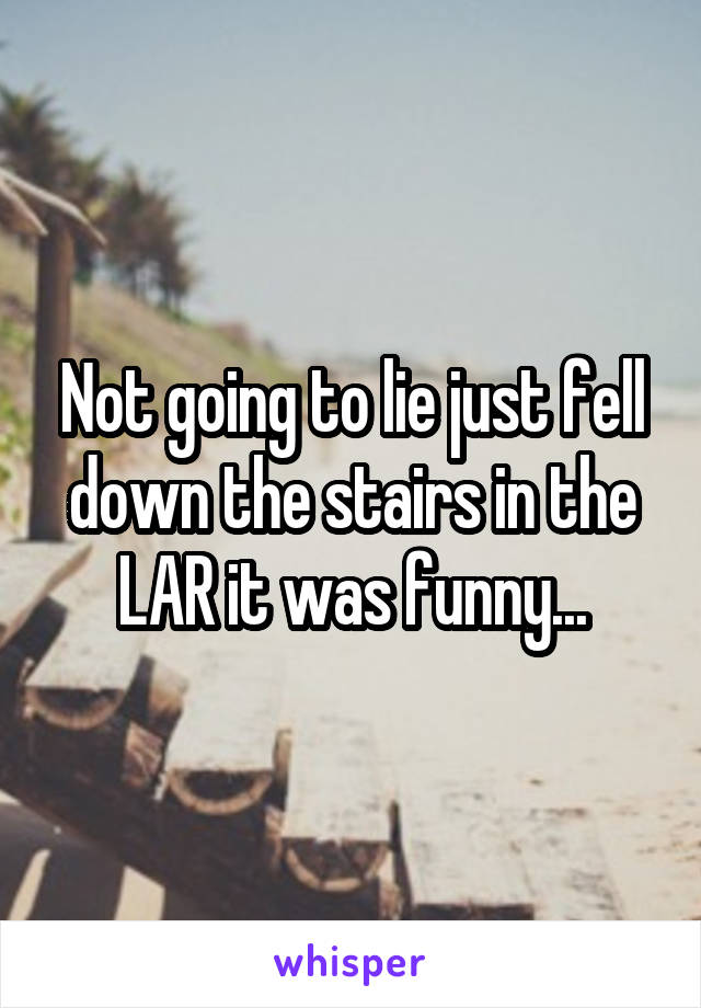 Not going to lie just fell down the stairs in the LAR it was funny...