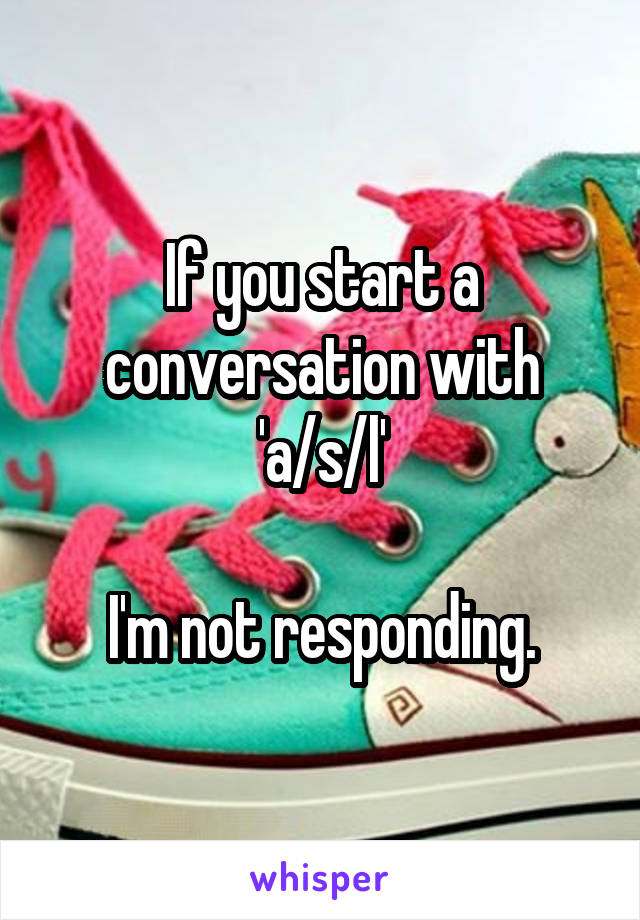 If you start a conversation with 'a/s/l'  I'm not responding.