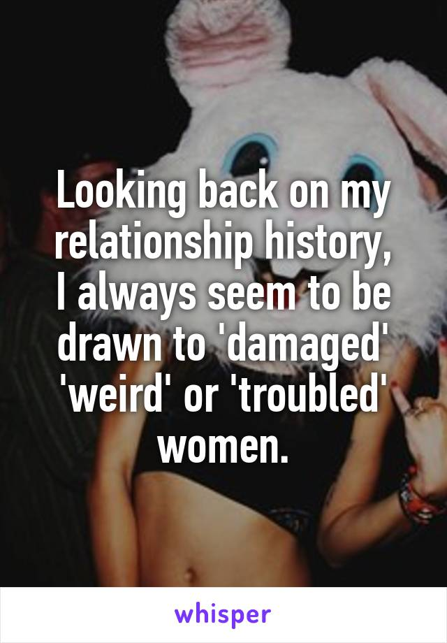 Looking back on my relationship history, I always seem to be drawn to 'damaged' 'weird' or 'troubled' women.