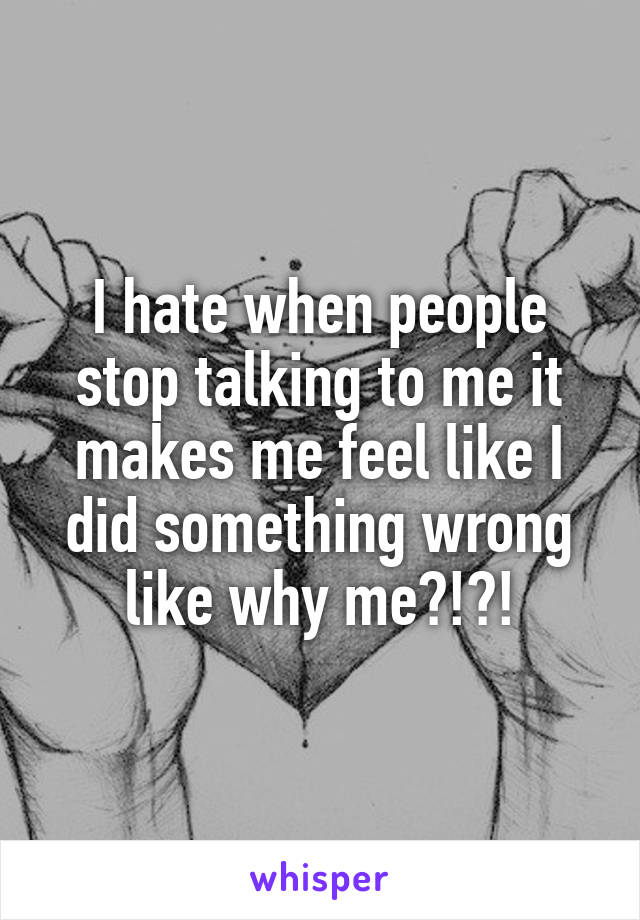 I hate when people stop talking to me it makes me feel like I did something wrong like why me?!?!