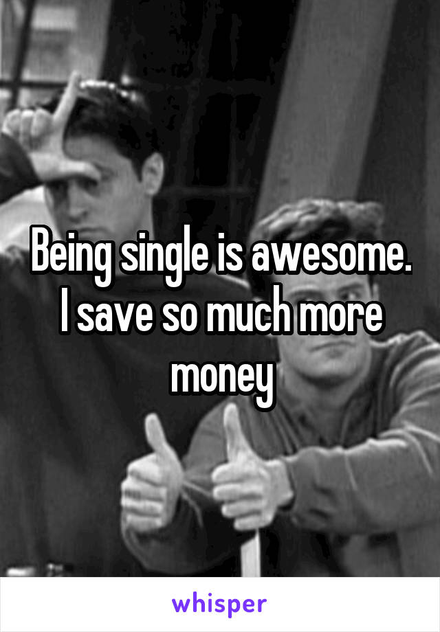 Being single is awesome. I save so much more money
