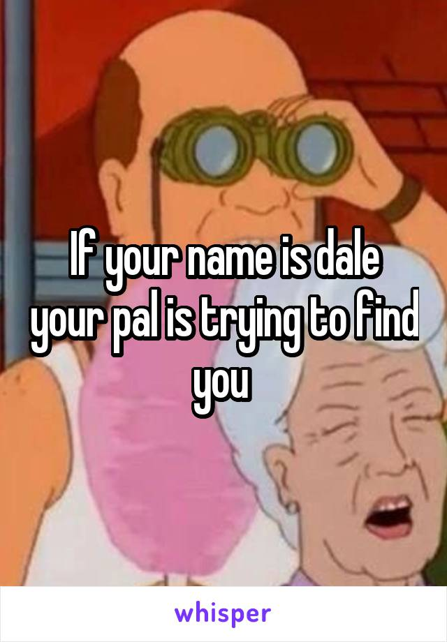 If your name is dale your pal is trying to find you