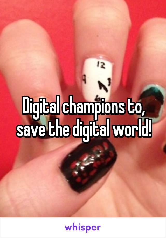 Digital champions to, save the digital world!