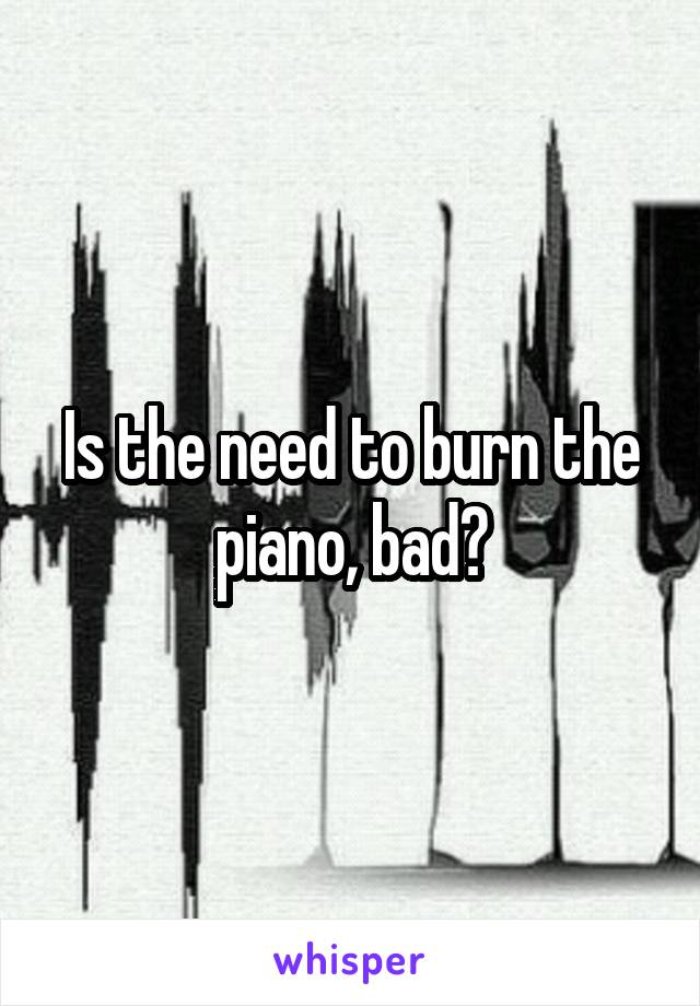 Is the need to burn the piano, bad?