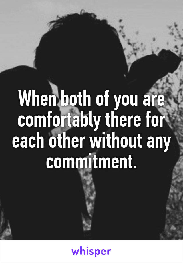 When both of you are comfortably there for each other without any commitment.