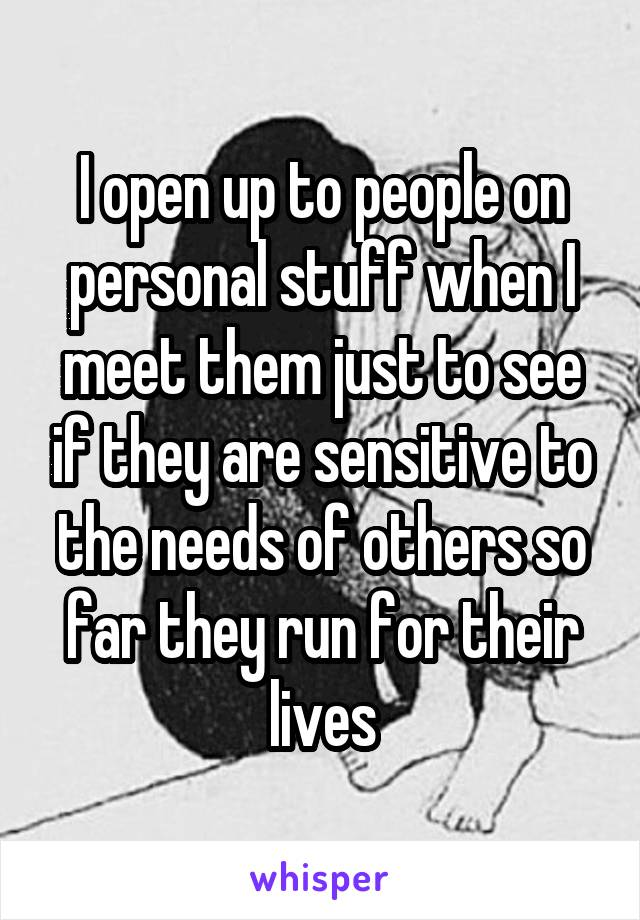I open up to people on personal stuff when I meet them just to see if they are sensitive to the needs of others so far they run for their lives