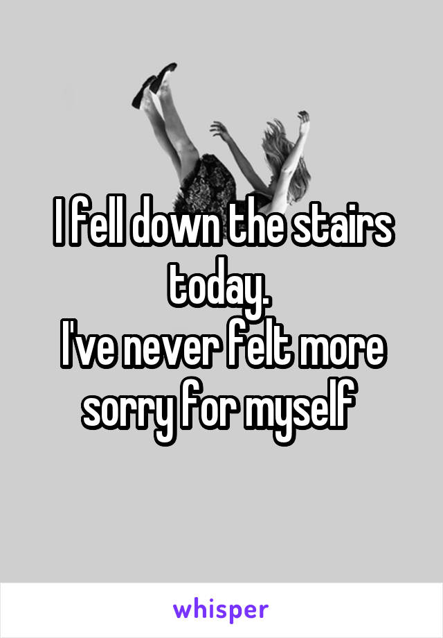 I fell down the stairs today.  I've never felt more sorry for myself