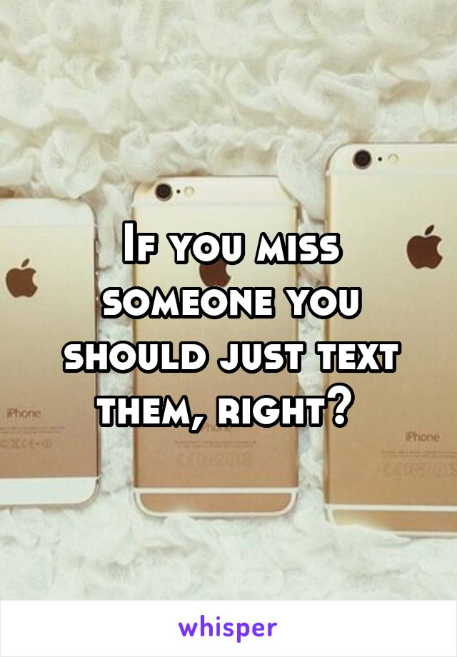 If you miss someone you should just text them, right?