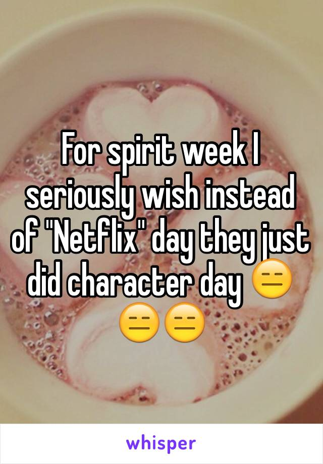 """For spirit week I seriously wish instead of """"Netflix"""" day they just did character day 😑😑😑"""