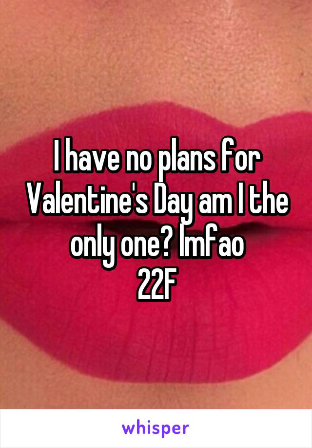 I have no plans for Valentine's Day am I the only one? lmfao 22F