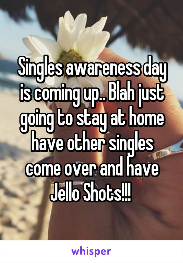 Singles awareness day is coming up.. Blah just going to stay at home have other singles come over and have Jello Shots!!!