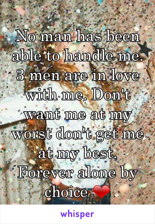No man has been able to handle me. 3 men are in love with me. Don't want me at my worst don't get me at my best. Forever alone by choice ❤