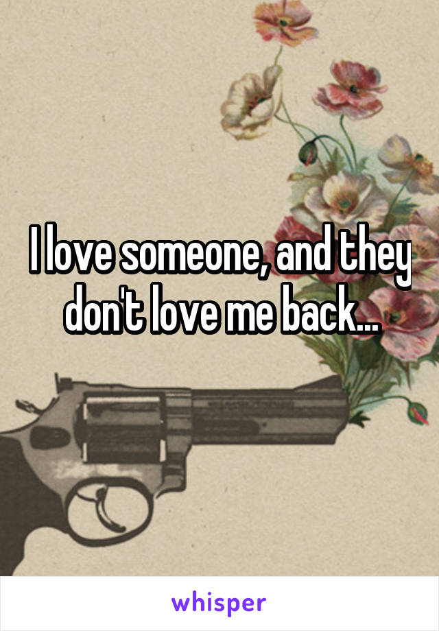 I love someone, and they don't love me back...