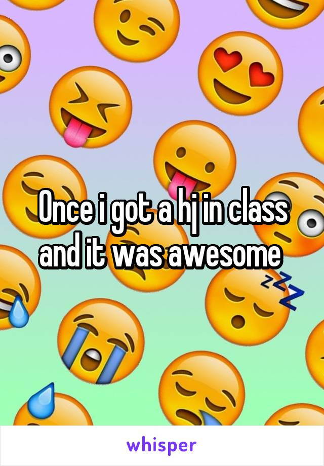 Once i got a hj in class and it was awesome