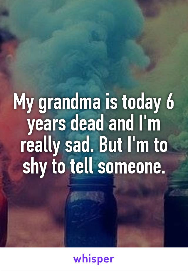 My grandma is today 6 years dead and I'm really sad. But I'm to shy to tell someone.