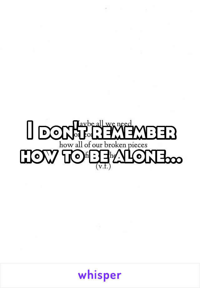 I don't remember how to be alone...